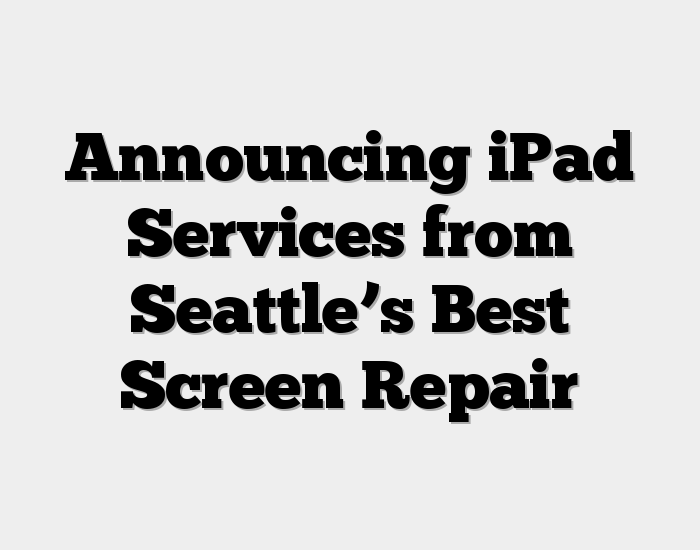 Announcing iPad Services from Seattle's Best Screen Repair