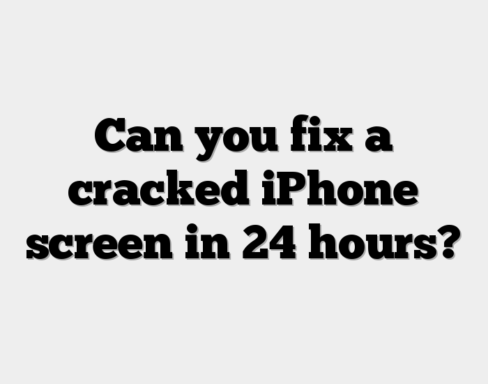 Can you fix a cracked iPhone screen in 24 hours?