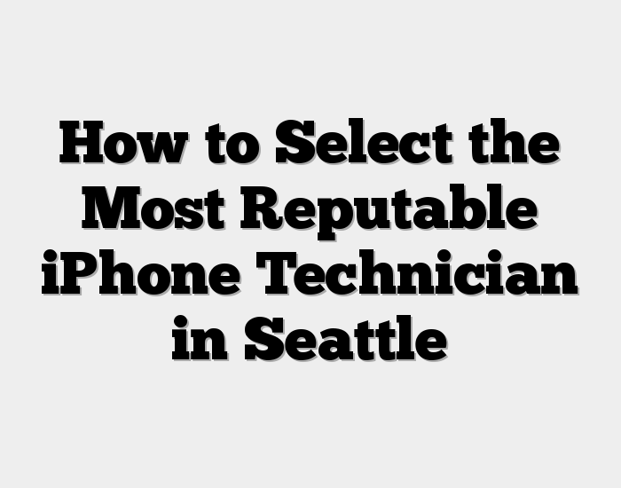 How to Select the Most Reputable iPhone Technician in Seattle