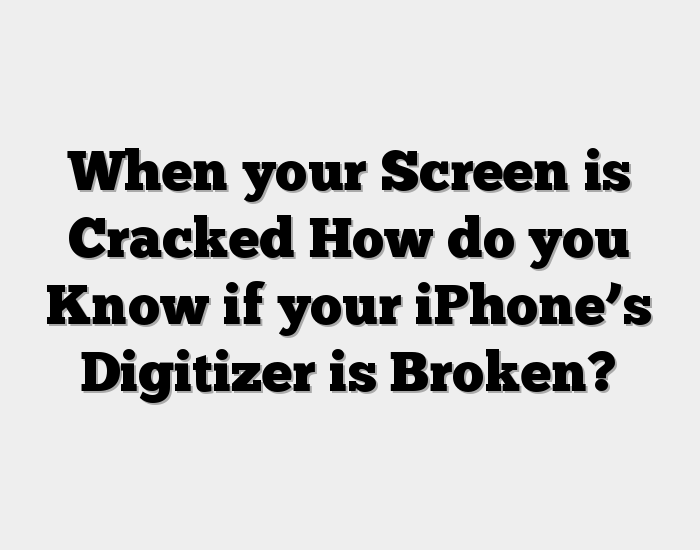 When your Screen is Cracked How do you Know if your iPhone's Digitizer is Broken?