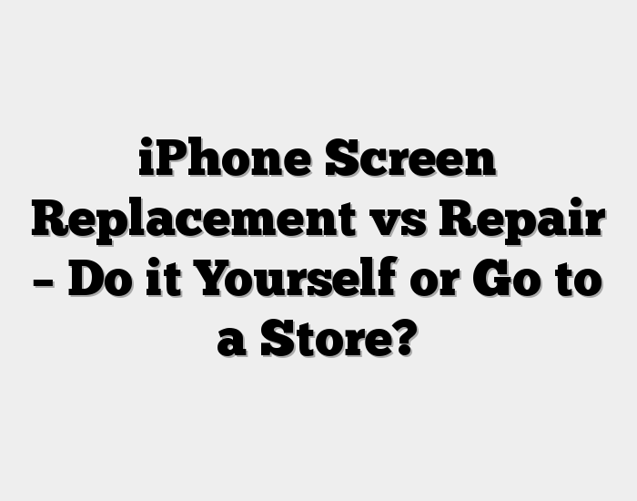 iPhone Screen Replacement vs Repair – Do it Yourself or Go to a Store?