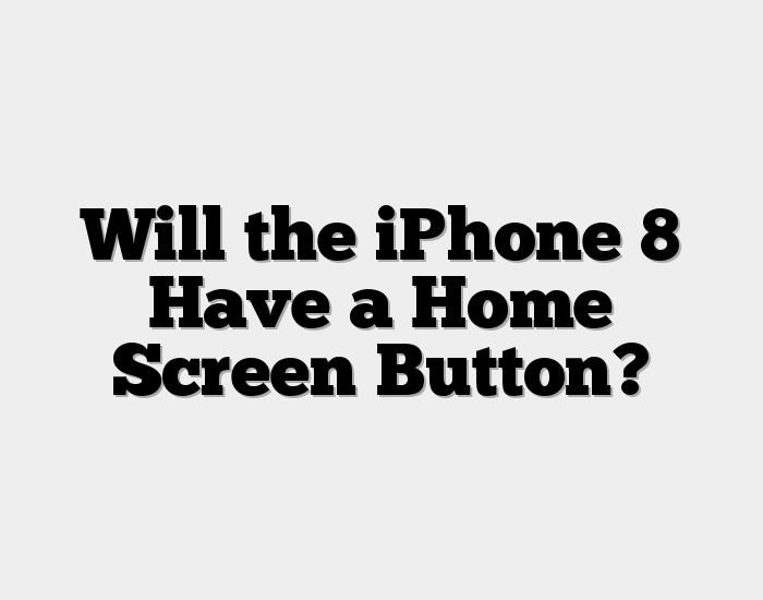 Will the iPhone 8 Have a Home Screen Button?