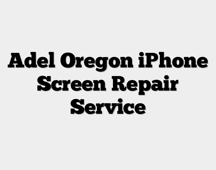 Adel Oregon iPhone Screen Repair Service
