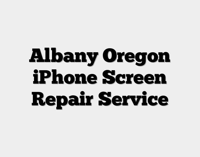Albany Oregon iPhone Screen Repair Service