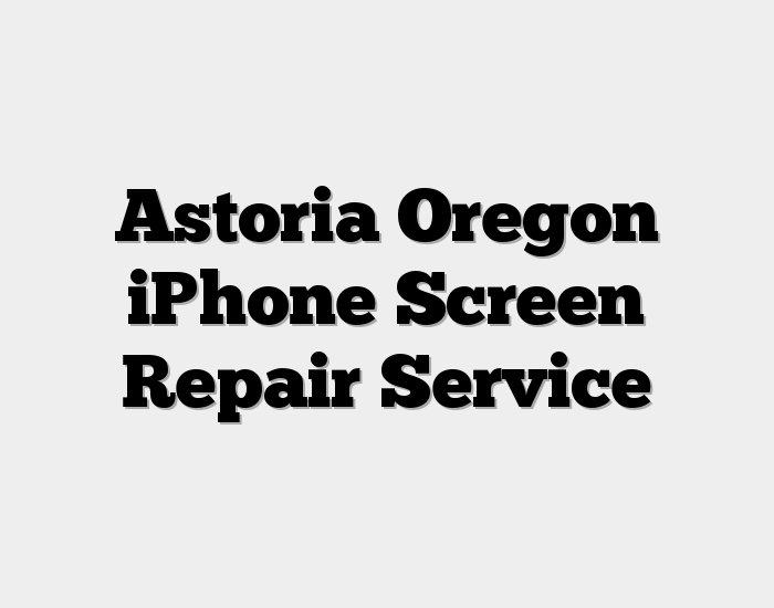 Astoria Oregon iPhone Screen Repair Service