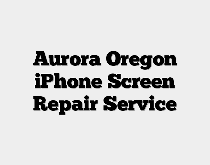 Aurora Oregon iPhone Screen Repair Service