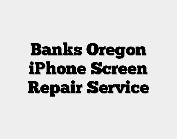 Banks Oregon iPhone Screen Repair Service