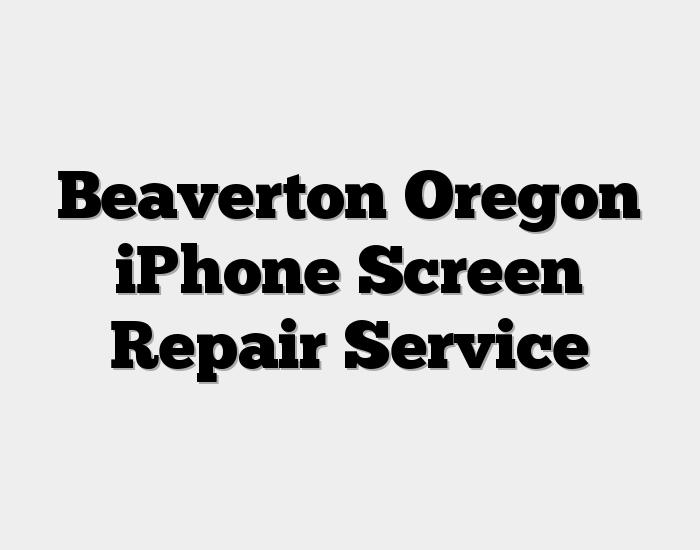 Beaverton Oregon iPhone Screen Repair Service