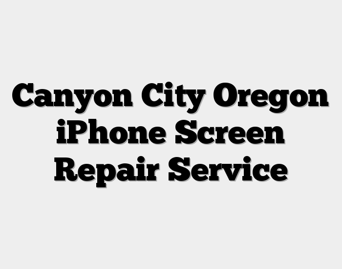 Canyon City Oregon iPhone Screen Repair Service