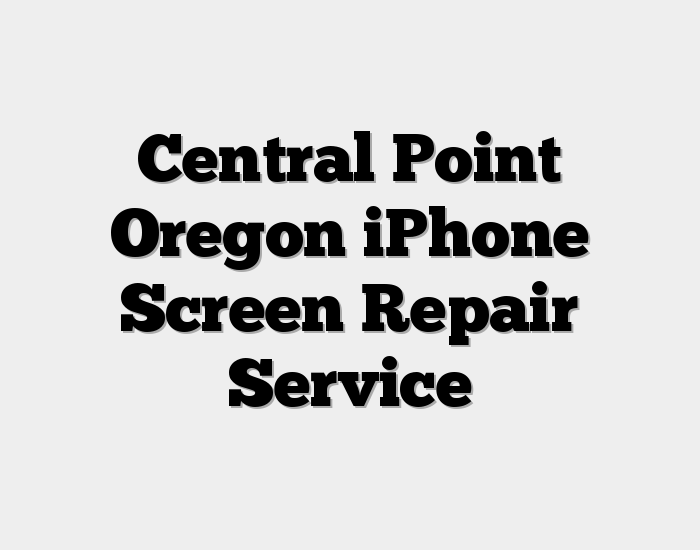 Central Point Oregon iPhone Screen Repair Service