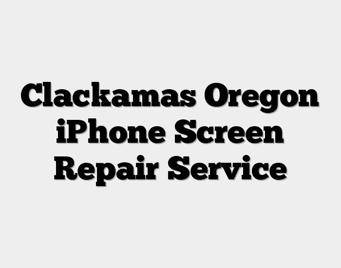 Clackamas Oregon iPhone Screen Repair Service