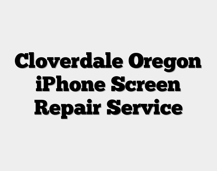 Cloverdale Oregon iPhone Screen Repair Service