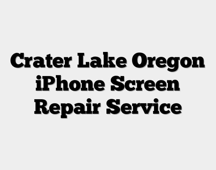 Crater Lake Oregon iPhone Screen Repair Service
