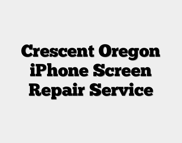 Crescent Oregon iPhone Screen Repair Service