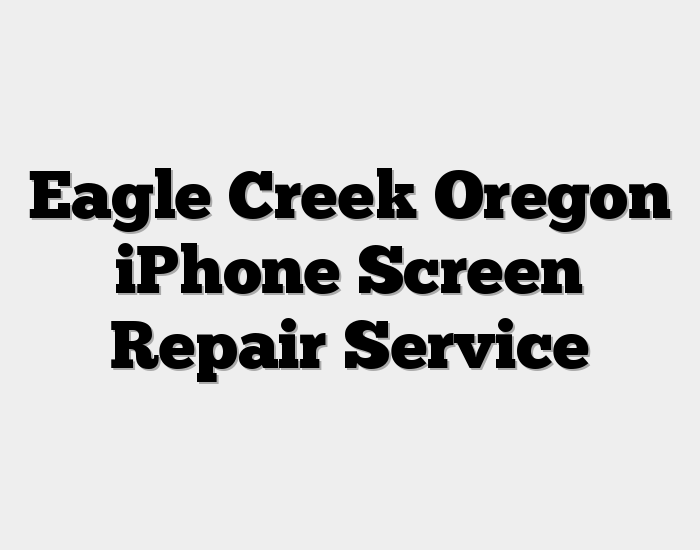 Eagle Creek Oregon iPhone Screen Repair Service