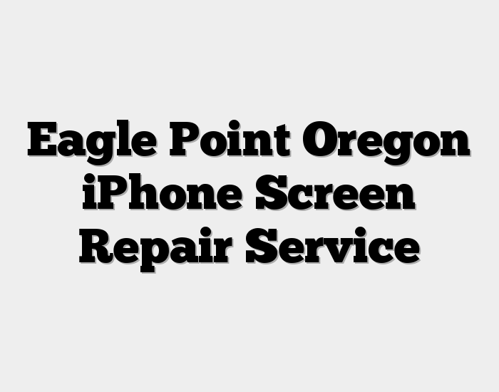 Eagle Point Oregon iPhone Screen Repair Service