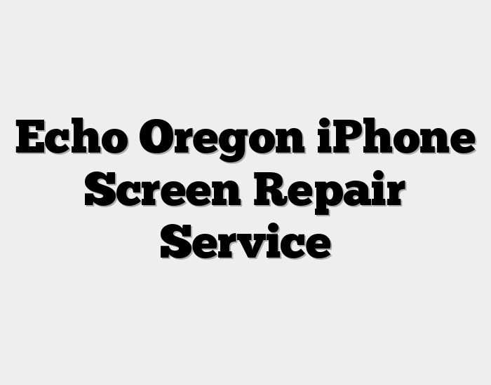 Echo Oregon iPhone Screen Repair Service