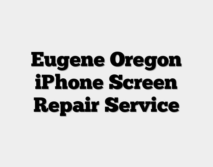 Eugene Oregon iPhone Screen Repair Service