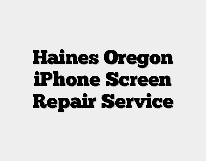 Haines Oregon iPhone Screen Repair Service