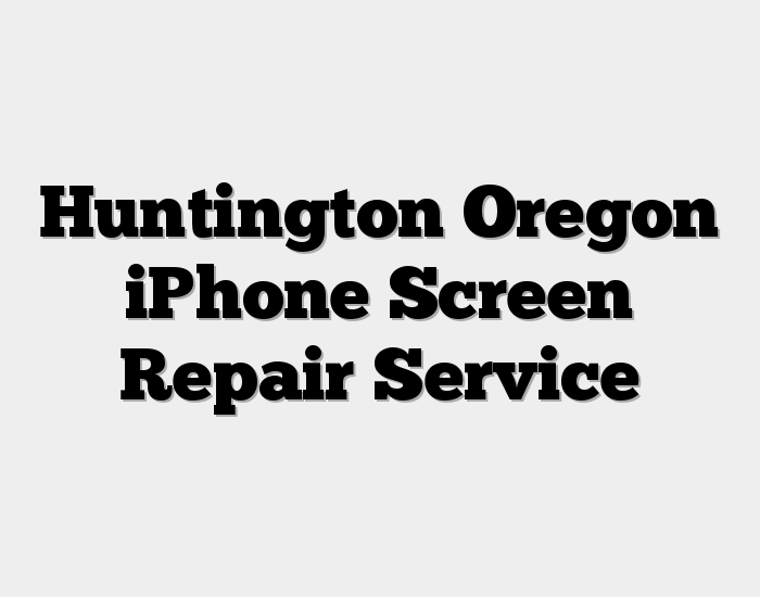 Huntington Oregon iPhone Screen Repair Service