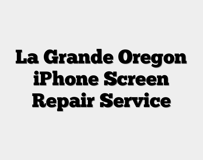 La Grande Oregon iPhone Screen Repair Service