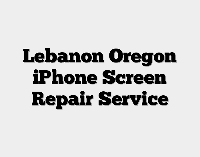 Lebanon Oregon iPhone Screen Repair Service