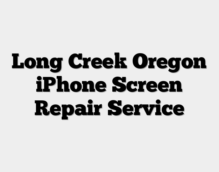 Long Creek Oregon iPhone Screen Repair Service