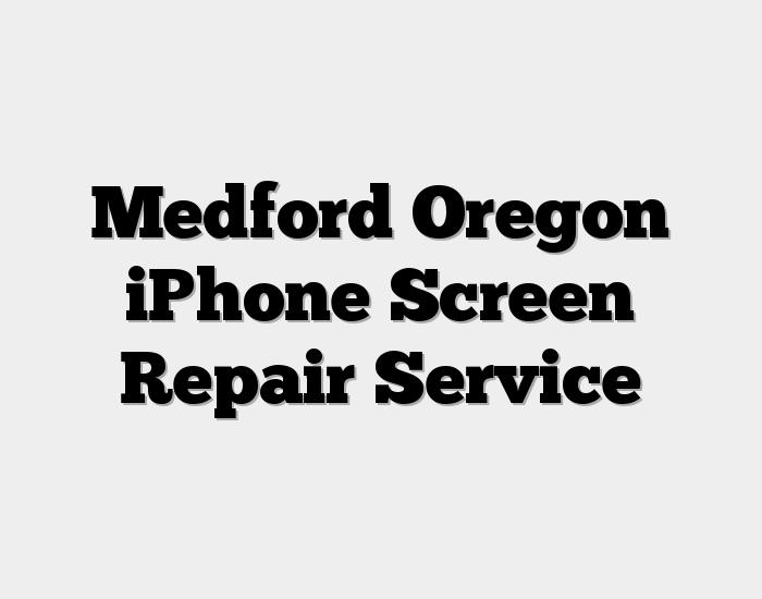 Medford Oregon iPhone Screen Repair Service