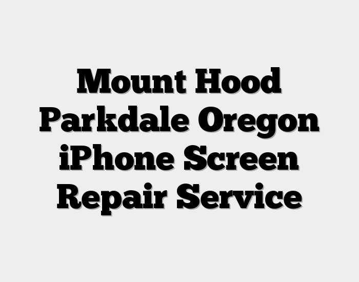 Mount Hood Parkdale Oregon iPhone Screen Repair Service