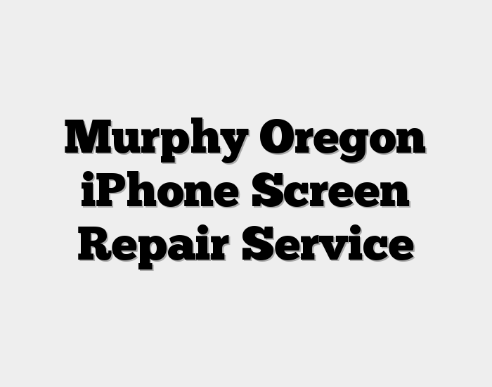 Murphy Oregon iPhone Screen Repair Service