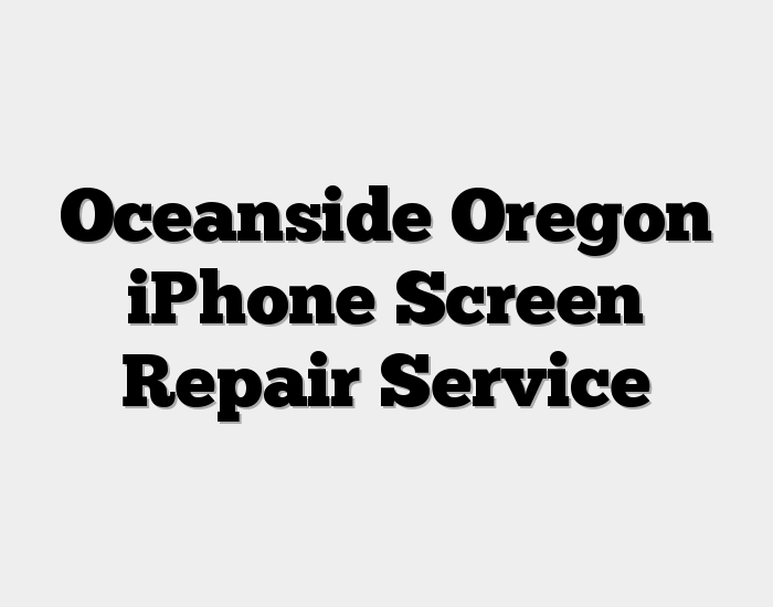 Oceanside Oregon iPhone Screen Repair Service