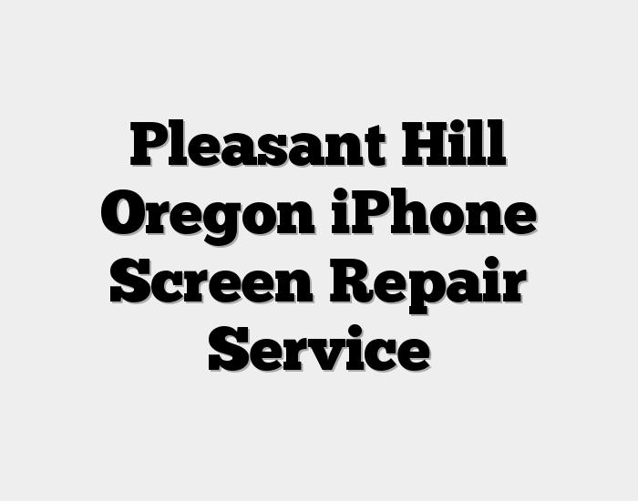 Pleasant Hill Oregon iPhone Screen Repair Service