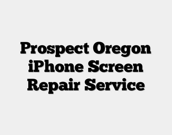 Prospect Oregon iPhone Screen Repair Service