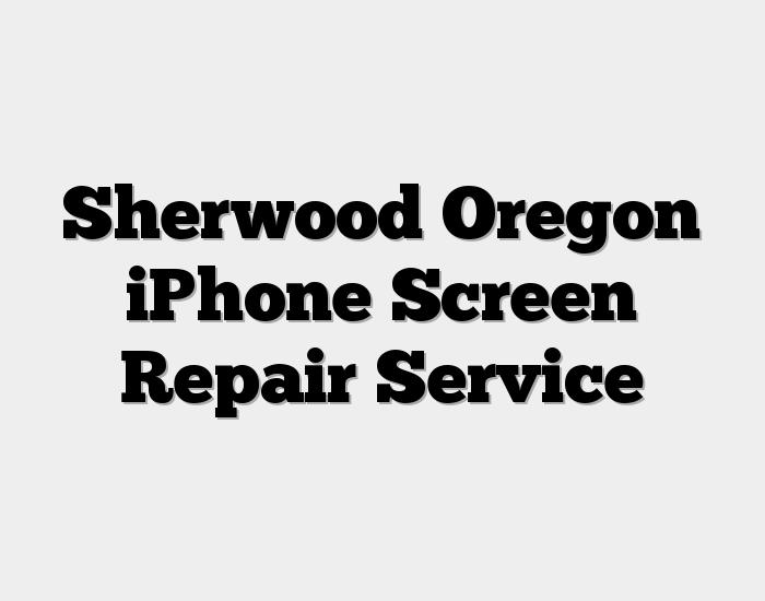 Sherwood Oregon iPhone Screen Repair Service