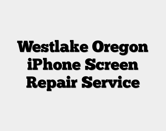 Westlake Oregon iPhone Screen Repair Service