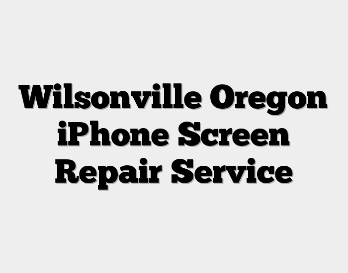 Wilsonville Oregon iPhone Screen Repair Service