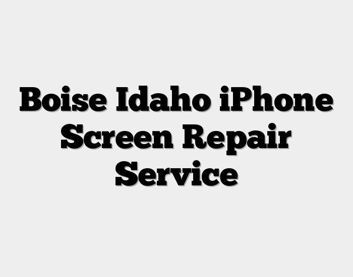 Boise Idaho iPhone Screen Repair Service