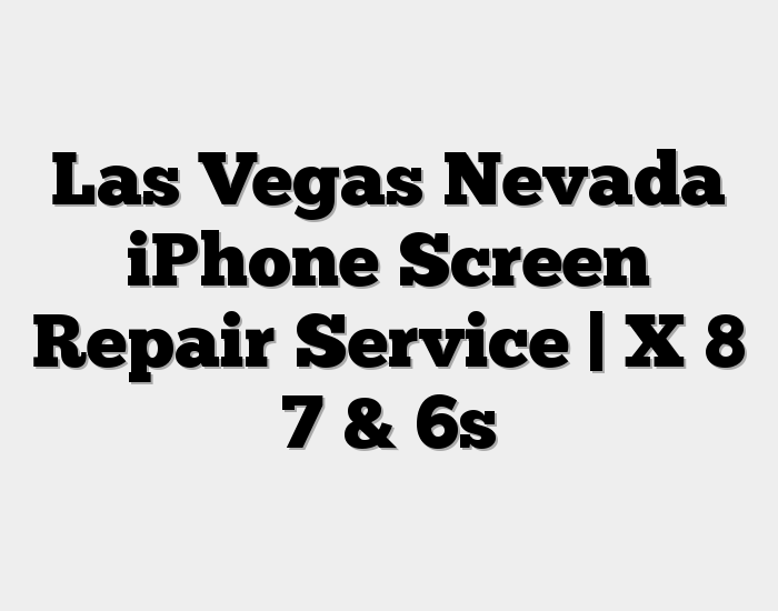 Las Vegas Nevada iPhone Screen Repair Service | X 8 7 & 6s