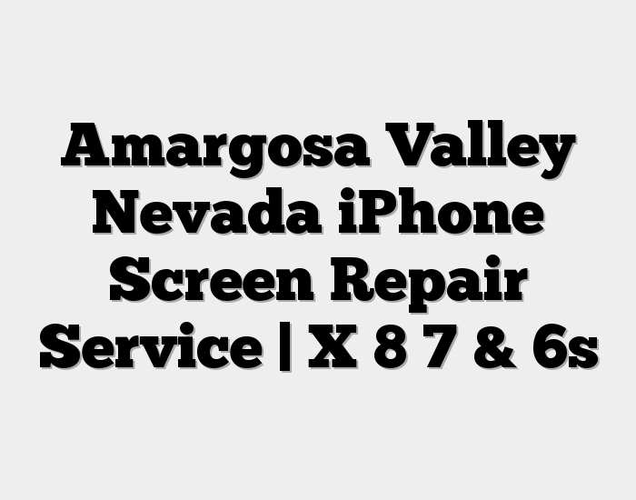 Amargosa Valley Nevada iPhone Screen Repair Service | X 8 7 & 6s
