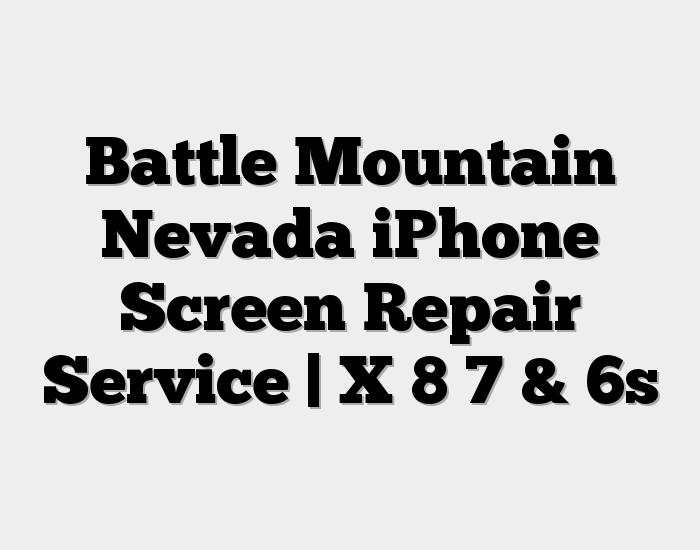 Battle Mountain Nevada iPhone Screen Repair Service | X 8 7 & 6s