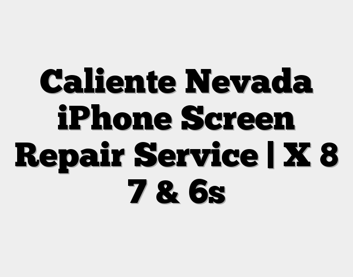 Caliente Nevada iPhone Screen Repair Service | X 8 7 & 6s