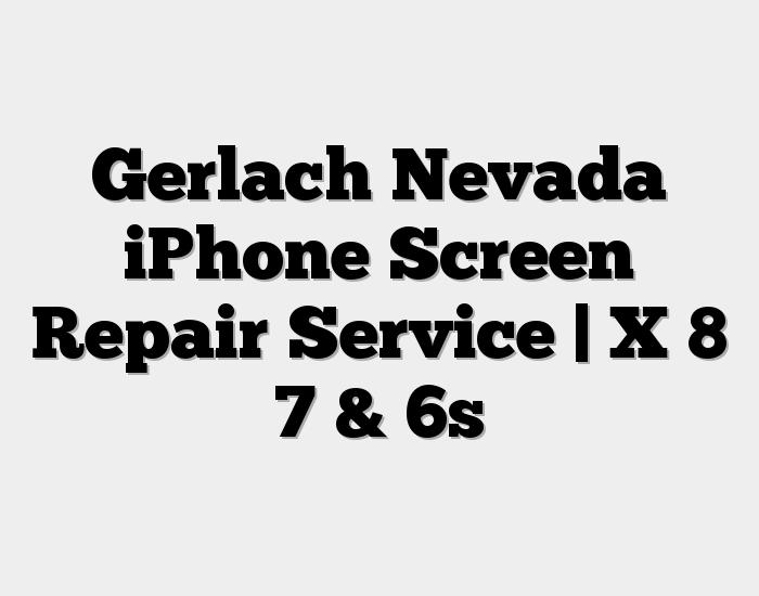 Gerlach Nevada iPhone Screen Repair Service | X 8 7 & 6s