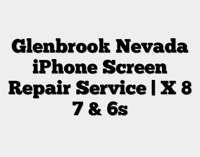 Glenbrook Nevada iPhone Screen Repair Service | X 8 7 & 6s