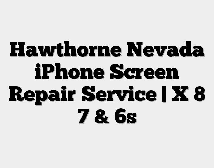 Hawthorne Nevada iPhone Screen Repair Service | X 8 7 & 6s