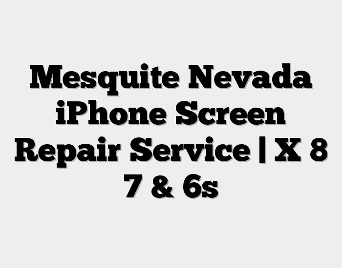 Mesquite Nevada iPhone Screen Repair Service   X 8 7 & 6s