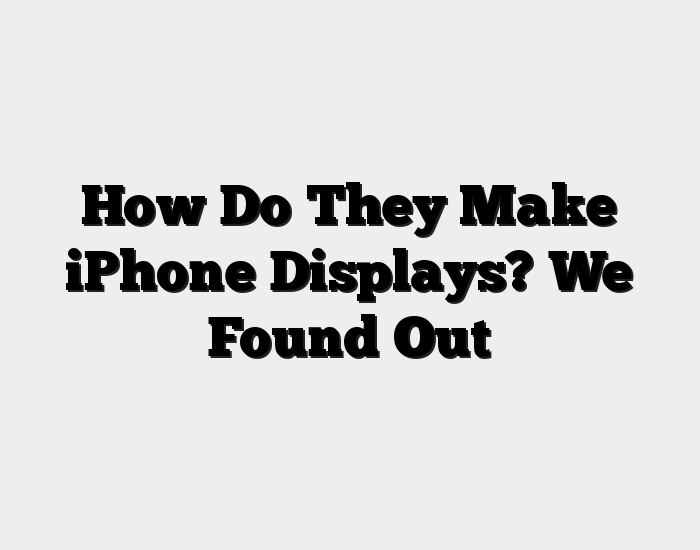 How Do They Make iPhone Displays? We Found Out