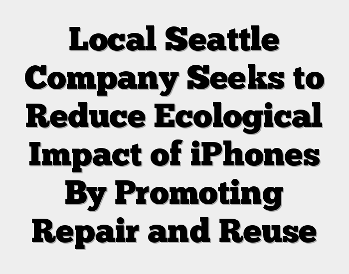 Local Seattle Company Seeks to Reduce Ecological Impact of iPhones By Promoting Repair and Reuse