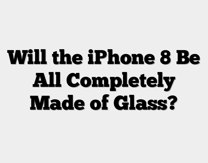 Will the iPhone 8 Be All Completely Made of Glass?