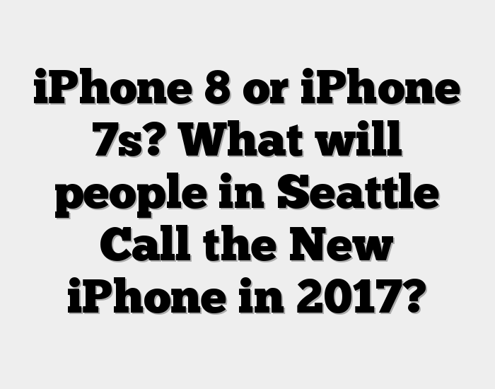 iPhone 8 or iPhone 7s? What will people in Seattle Call the New iPhone in 2017?