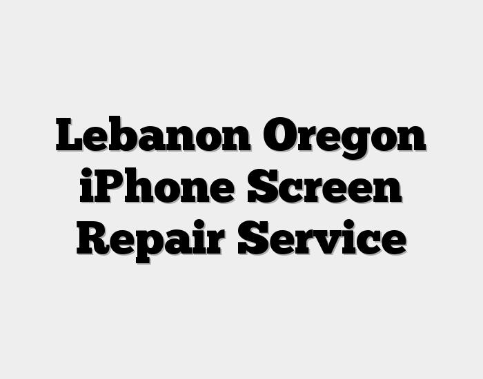 Lebanon Oregon iPhone Screen Repair Service